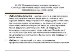Наказание по причине смерти по неосторожности ? <причинение смерти по неосторожности>» width=»300″ height=»225″ class=»alignleft size-medium» /></p><p>Убийство по неосторожности и современное уголовное право. Порядок применения статьи 109 УК РФ и сроки наказания по ней.</p><h3>Умышленное убийство и смерть по неосторожности</h3><p>В теории российского уголовного права существует две точки зрения относительно понятия «убийство».</p><p> Одна из них понимает убийство как лишение жизни человека, вне зависимости от того, какой характер оно носит: умышленный или неосторожный.</p><blockquote><p>Другая закреплена в действующем Уголовном Кодексе и определяет убийство как причинение смерти жертве, совершенное с умыслом. Это следует из ст. 105 УК РФ «Убийство».</p></blockquote><p>Данная статья рассказывает о типовых способах решения вопроса, но каждый случай уникальный. Если вы хотите узнать, как решить именно Вашу проблему,<strong>звоните по телефонам</strong>:</p><ul><li><strong>Москва:+7 (499) 350-8059.</strong></li><li><strong>Санкт-Петербург:+7 (812) 309-9401.</strong></li></ul><p><strong>Или задайте вопрос юристу на сайте. Это быстро и бесплатно!</strong></p><p>Лишение жизни, исключающее умысел, не признается убийством. Следовательно, в современном уголовном российском праве понятия «убийство по неосторожности», «непреднамеренное убийство» — отсутствуют.</p><p>Убийство, по умолчанию, считается деянием умышленным, содержащим намерение лишить жизни. Наступление смерти по чьей-либо неосторожности при этом рассматривается согласно положениям статьи 109 УК РФ.</p><h3>Причинение смерти по неосторожности в уголовном праве</h3><p>Объектом преступления, согласно статье 109 УК, является человеческая жизнь, по аналогии со статьей «Убийство».</p><p>Причиной наступления смерти рассматривается небрежность, халатное отношение к профессиональным обязанностям, преступное легкомыслие виновных лиц.</p><p>Ответственность по статье отсутствует, если:</p><ul><li>лицо предвидело смерть человека